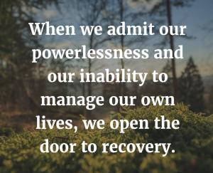 When we admit powerlessness we open the door to recovery.