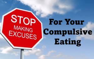 Stop making excuses for your compulsive eating